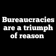 Bureaucracies are a triumph of reason