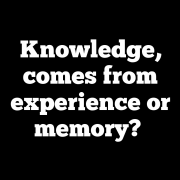 Knowledge, comes from experience or memory?