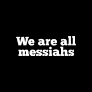 We are all messiahs
